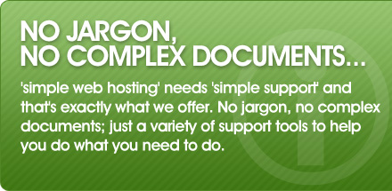 simple web hosting needs simple support and that's exactly what we offer. No jargon, no complex documents; just a variety of support tools to help you do what you need to do.